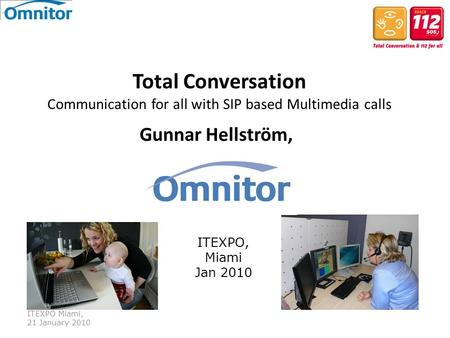 International Telecommunication Union ITEXPO Miami, 21 January 2010 Total Conversation Communication for all with SIP based Multimedia calls Gunnar Hellström,