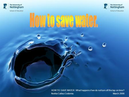 HOW TO SAVE WATER: What happens if we do not turn off the tap on time? Noèlia Callau Codorniu March 2008.