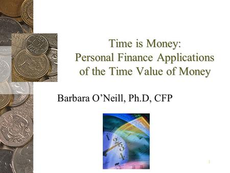 1 Time is Money: Personal Finance Applications of the Time Value of Money Barbara ONeill, Ph.D, CFP.