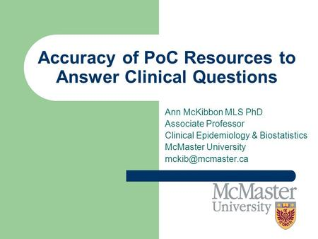 Accuracy of PoC Resources to Answer Clinical Questions Ann McKibbon MLS PhD Associate Professor Clinical Epidemiology & Biostatistics McMaster University.