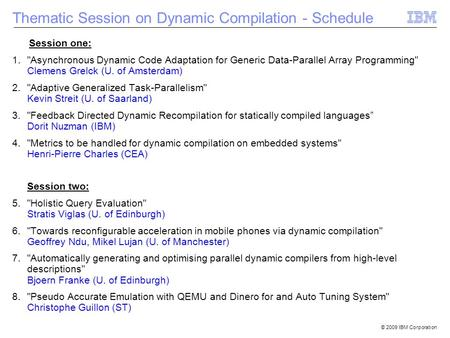 © 2009 IBM Corporation Session one: 1.Asynchronous Dynamic Code Adaptation for Generic Data-Parallel Array Programming Clemens Grelck (U. of Amsterdam)