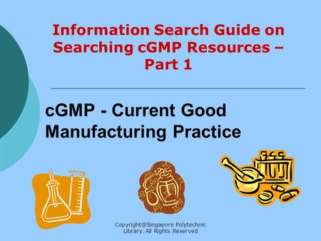 Polytechnic Library. All Rights Reserved cGMP - Current Good Manufacturing Practice Information Search Guide on Searching cGMP Resources.