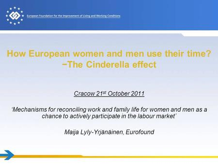 How European women and men use their time? The Cinderella effect Cracow 21 st October 2011 Mechanisms for reconciling work and family life for women and.