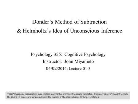 Donder's Method of Subtraction & Helmholtz's Idea of Unconscious Inference Psychology 355: Cognitive Psychology Instructor: John Miyamoto 04/02/2014:
