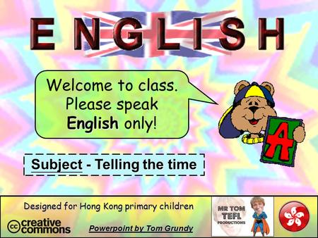 Welcome to class. Please speak English only! Subject - Telling the time Powerpoint by Tom Grundy Designed for Hong Kong primary children.