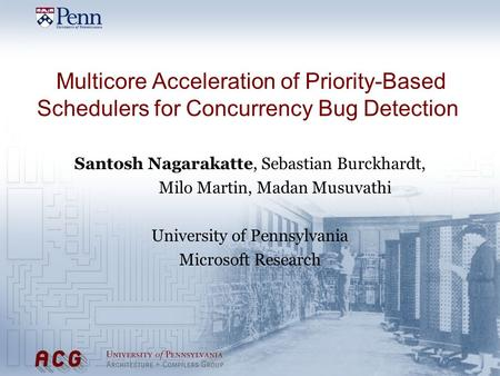 Multicore Acceleration of Priority-Based Schedulers for Concurrency Bug Detection Santosh Nagarakatte, Sebastian Burckhardt, Milo Martin, Madan Musuvathi.