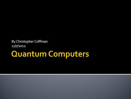 By Christopher Coffman 11/7/2012. What are quantum computers? What are the physics concepts are at play? What are the basic components of a quantum computer.