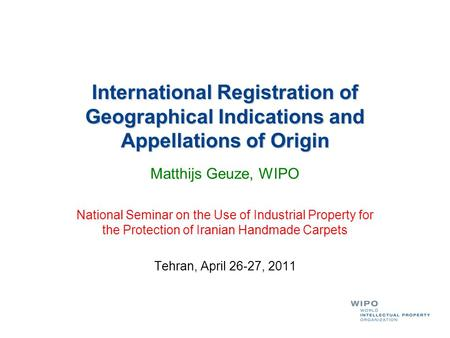 International Registration of Geographical Indications and Appellations of Origin Matthijs Geuze, WIPO National Seminar on the Use of Industrial Property.