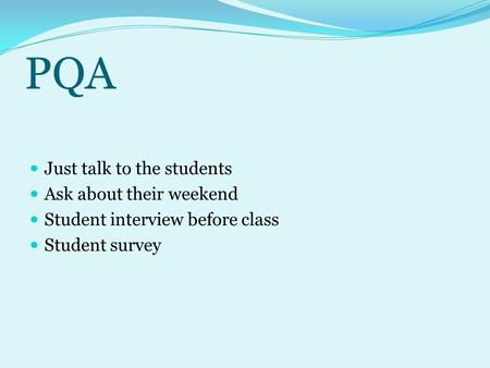 PQA Just talk to the students Ask about their weekend Student interview before class Student survey.