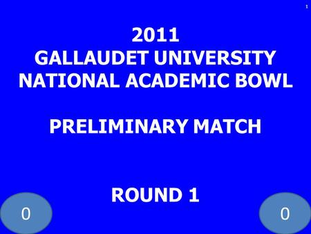 00 2011 GALLAUDET UNIVERSITY NATIONAL ACADEMIC BOWL PRELIMINARY MATCH ROUND 1 1.