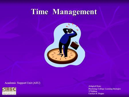 Time Management Adapted from: Practicing College Learning Strategies 3 rd Edition Carolyn H. Hopper Academic Support Unit (ASU)