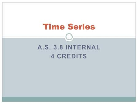 A.S. 3.8 INTERNAL 4 CREDITS Time Series. Time Series Overview Investigate Time Series Data A.S. 3.8 AS91580 Achieve Students need to tell the story of.