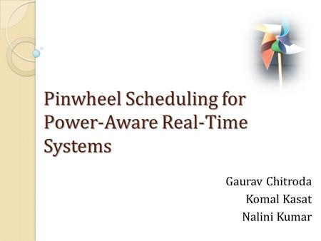 Pinwheel Scheduling for Power-Aware Real-Time Systems Gaurav Chitroda Komal Kasat Nalini Kumar.