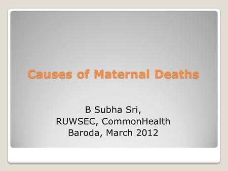 Causes of Maternal Deaths B Subha Sri, RUWSEC, CommonHealth Baroda, March 2012.