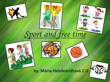 Sport and free time by: Mária Helebrandtová 2.G. Free time......Free time or leisure time is very important in todays stressed out world.... People dont.