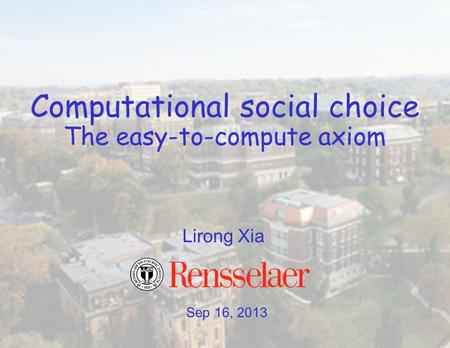 Sep 16, 2013 Lirong Xia Computational social choice The easy-to-compute axiom.