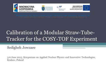 Calibration of a Modular Straw-Tube- Tracker for the COSY-TOF Experiment Sedigheh Jowzaee 3-6 June 2013, Symposium on Applied Nuclear Physics and Innovative.