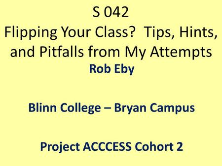 S 042 Flipping Your Class? Tips, Hints, and Pitfalls from My Attempts Rob Eby Blinn College – Bryan Campus Project ACCCESS Cohort 2.