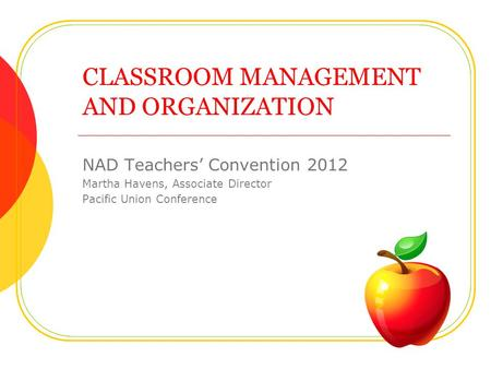 CLASSROOM MANAGEMENT AND ORGANIZATION NAD Teachers Convention 2012 Martha Havens, Associate Director Pacific Union Conference.
