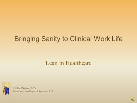 Bringing Sanity to Clinical Work Life Lean in Healthcare Michael Nelson, MD Blue Corn Professional Services, LLC.
