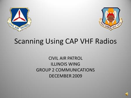 Scanning Using CAP VHF Radios CIVIL AIR PATROL ILLINOIS WING GROUP 2 COMMUNICATIONS DECEMBER 2009.
