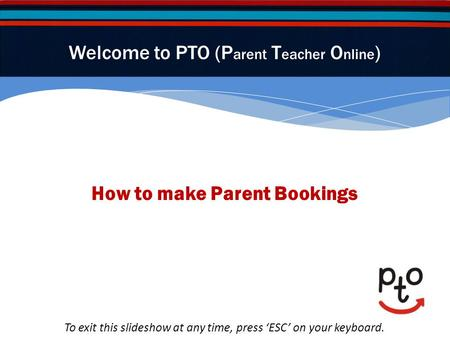 How to make Parent Bookings Welcome to PTO (P arent T eacher O nline ) To exit this slideshow at any time, press ESC on your keyboard.