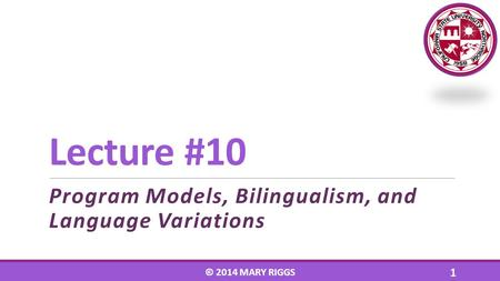 Lecture #10 Program Models, Bilingualism, and Language Variations © 2014 MARY RIGGS 1.