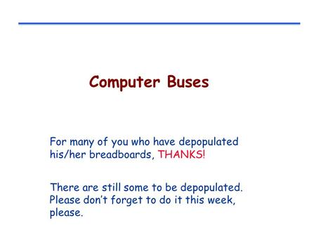 Computer Buses For many of you who have depopulated his/her breadboards, THANKS! There are still some to be depopulated. Please don't forget to do it.
