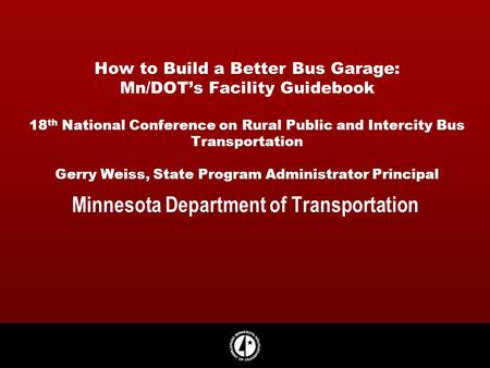 How to Build a Better Bus Garage: Mn/DOTs Facility Guidebook 18 th National Conference on Rural Public and Intercity Bus Transportation Gerry Weiss, State.