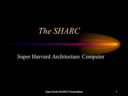 Clare Smtih SHARC Presentation1 The SHARC Super Harvard Architecture Computer.