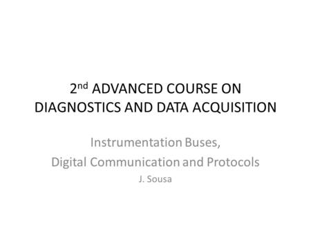 2 nd ADVANCED COURSE ON DIAGNOSTICS AND DATA ACQUISITION Instrumentation Buses, Digital Communication and Protocols J. Sousa.