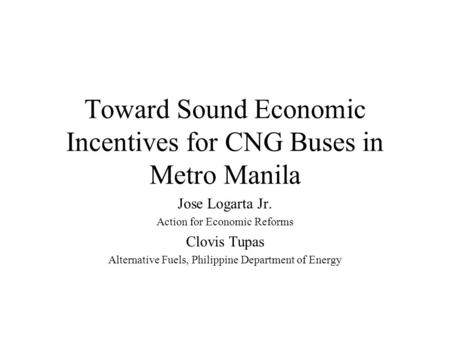 Toward Sound Economic Incentives for CNG Buses in Metro Manila Jose Logarta Jr. Action for Economic Reforms Clovis Tupas Alternative Fuels, Philippine.