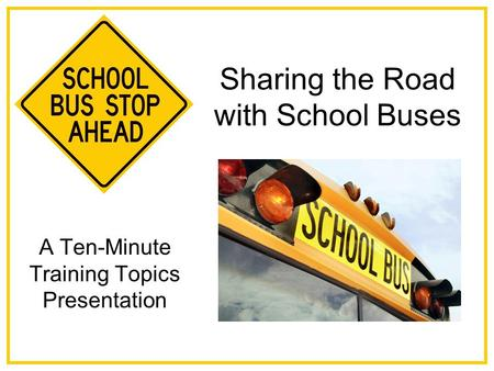 Sharing the Road with School Buses A Ten-Minute Training Topics Presentation.
