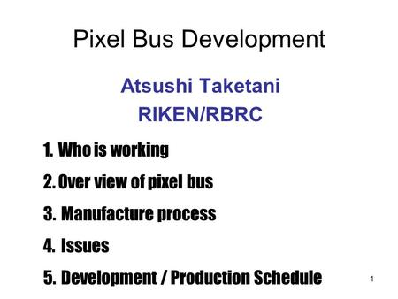 1 Pixel Bus Development Atsushi Taketani RIKEN/RBRC 1.Who is working 2.Over view of pixel bus 3. Manufacture process 4. Issues 5. Development / Production.