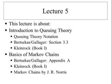 Lecture 5 This lecture is about: Introduction to Queuing Theory Queuing Theory Notation Bertsekas/Gallager: Section 3.3 Kleinrock (Book I) Basics of Markov.