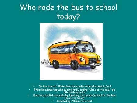 Who rode the bus to school today? To the tune of Who stole the cookie from the cookie jar? Practice answering who questions by asking whos in the bus?