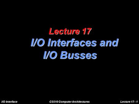 I/O InterfaceCS510 Computer ArchitecturesLecture 17 - 1 Lecture 17 I/O Interfaces and I/O Busses.