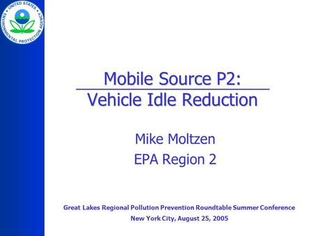 Mobile Source P2: Vehicle Idle Reduction Mike Moltzen EPA Region 2 Great Lakes Regional Pollution Prevention Roundtable Summer Conference New York City,