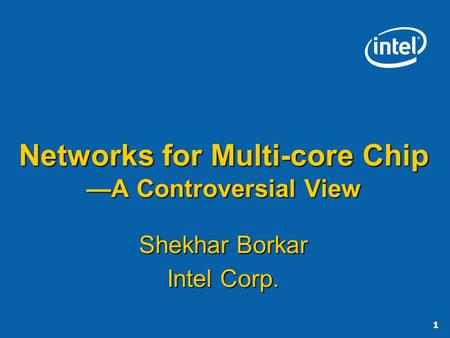 1 Networks for Multi-core Chip A Controversial View Shekhar Borkar Intel Corp.