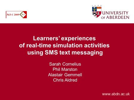 Learners experiences of real-time simulation activities using SMS text messaging Sarah Cornelius Phil Marston Alastair Gemmell Chris Aldred www.abdn.ac.uk.