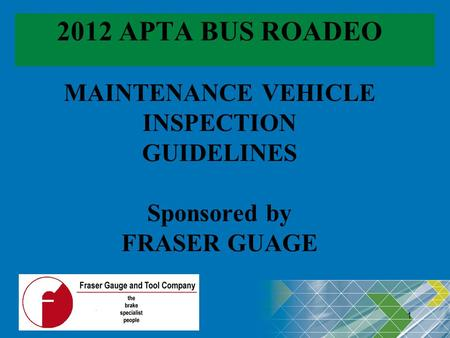 2012 APTA BUS ROADEO MAINTENANCE VEHICLE INSPECTION GUIDELINES Sponsored by FRASER GUAGE Revised: 04/16/2012 1 1.