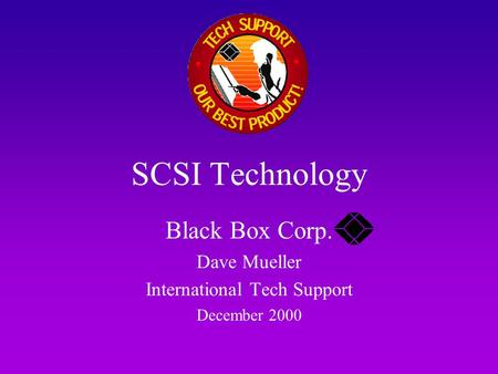 SCSI Technology Black Box Corp. Dave Mueller International Tech Support December 2000.