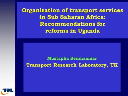 Organisation of transport services in Sub Saharan Africa: Recommendations for reforms in Uganda Mustapha Benmaamar Transport Research Laboratory, UK.