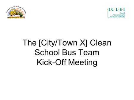 The [City/Town X] Clean School Bus Team Kick-Off Meeting.