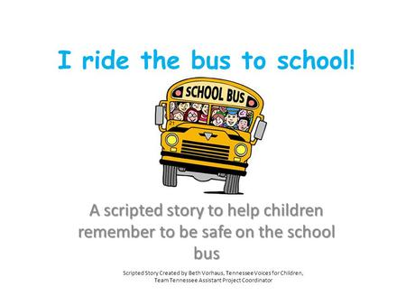 I ride the bus to school! A scripted story to help children remember to be safe on the school bus Scripted Story Created by Beth Vorhaus, Tennessee Voices.
