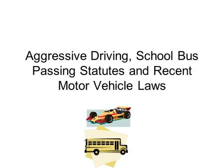 Aggressive Driving, School Bus Passing Statutes and Recent Motor Vehicle Laws.