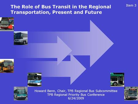1 The Role of Bus Transit in the Regional Transportation, Present and Future Howard Benn, Chair, TPB Regional Bus Subcommittee TPB Regional Priority Bus.