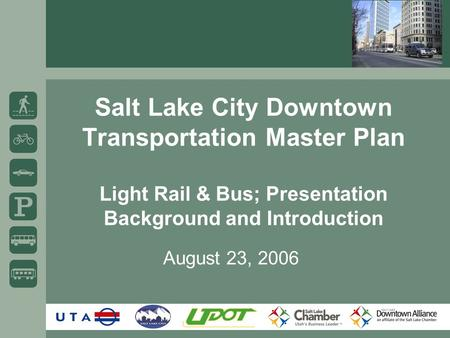 Salt Lake City Downtown Transportation Master Plan Light Rail & Bus; Presentation Background and Introduction August 23, 2006.