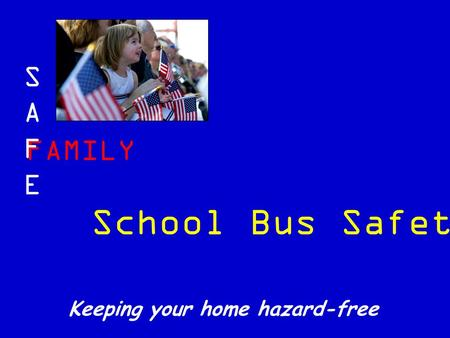 FAMILY SAFESAFE Keeping your home hazard-free School Bus Safety.