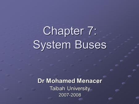Chapter 7: System Buses Dr Mohamed Menacer Taibah University 2007-2008.